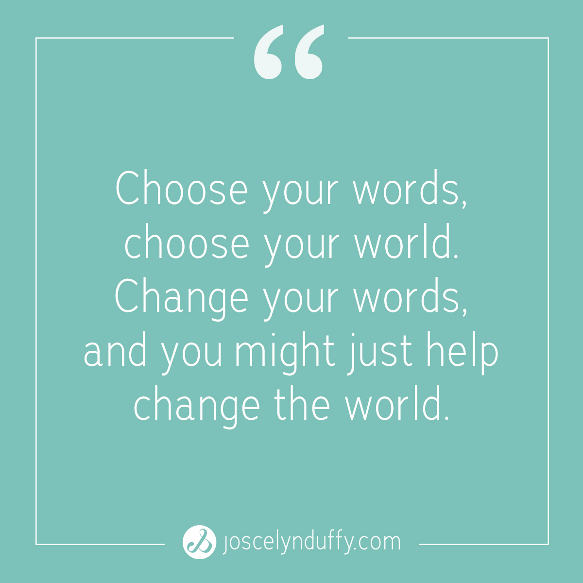 Joscelyn Duffy_quote_Change your words change the world_Feb6