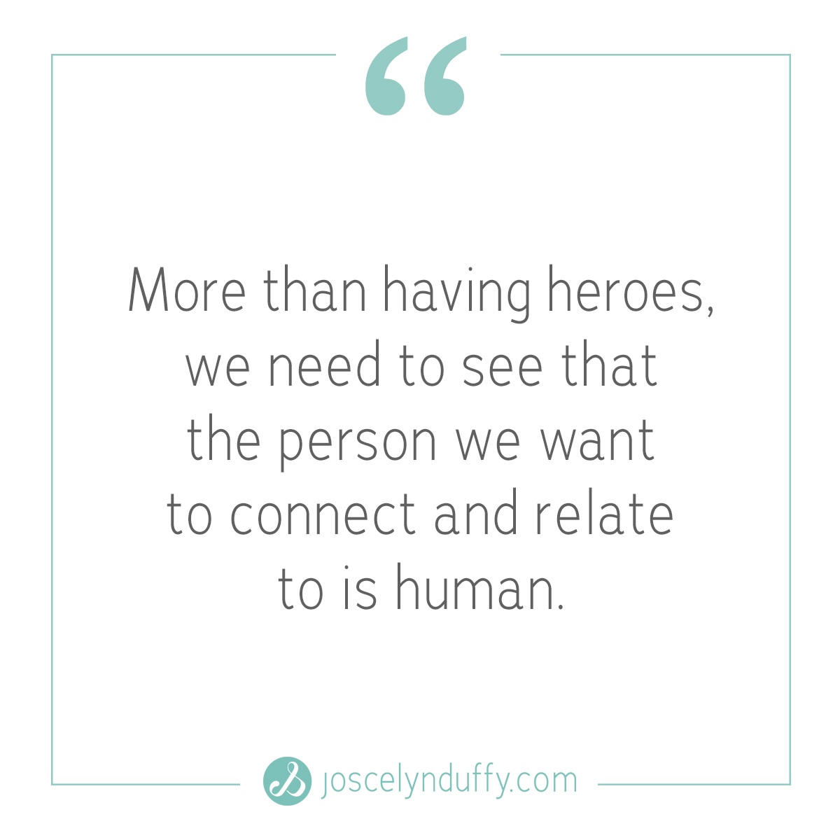Joscelyn Duffy_quote_More than having heroes we need to see that the person we want to relate to is human_Feb13